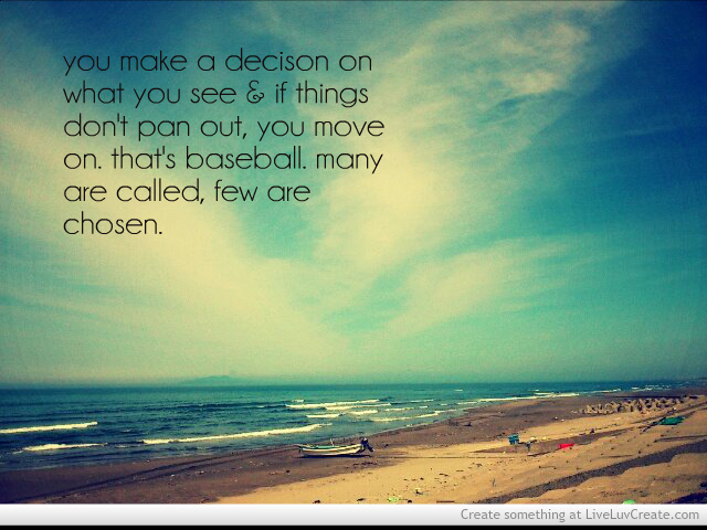 You Make A Decision On What You See & If Things Don't Pan Out, You Move On. That's Baseball Many Are Called, Few Are Chosen.