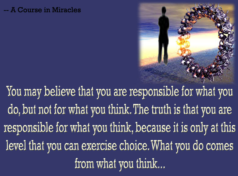 You May Believe That You Are Responsible For What You Do, But Not For What You Think. The Truth Is That You Are Responsible For What You Think, Because It Is Only At This Level That You Can Exercise Choice.