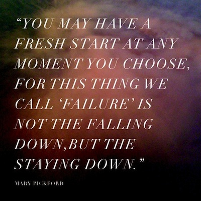 """You May Have A Fresh Start At Any Moment You Choose, For This Thing We Call 'Failures' Is Not The Falling Down, But The Staying Down"""