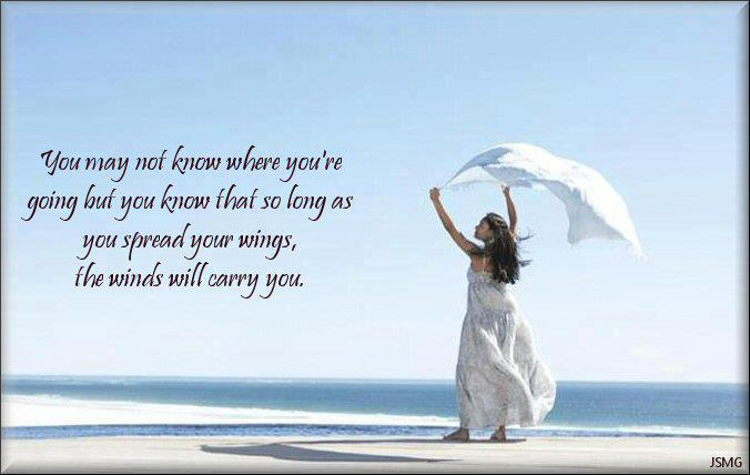 You May Not Know When You'e Going But You Know That So Long As You Spread Your Wings, The Winds Will Carry You