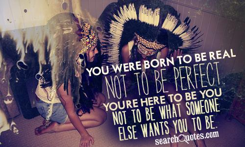 You Were Born To Be Real Not To Be Perfect. You're Here To Be You Not To Be What Someone Else Wants You To Be.