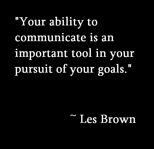 """Your Ability To Communicate Is An Important Tool In Your Pursuit of Your Goals"""