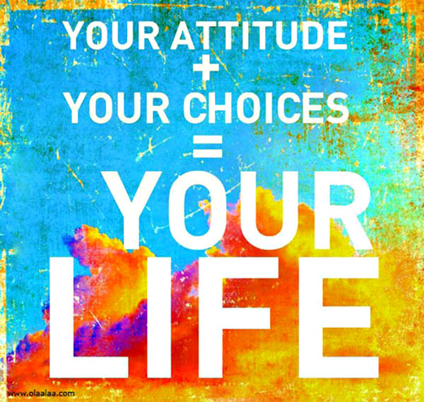 Your Attitude + Your Choices = Your LIfe