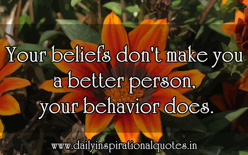 Your Belief Don't Make You A Better-Person Your Behavior Does
