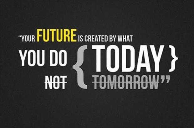 """Your Future Is Created By What You Do Today Not Tomorrow"""