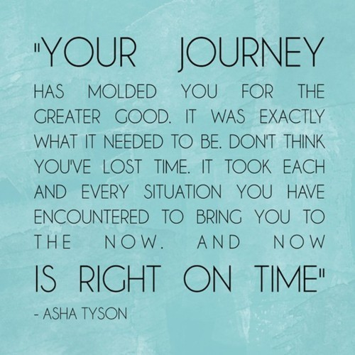 """Your Journey Has Molded You For The Creater Good. It Was Exactly What It Needed To Be Don't Think You've Lost Time It Took Each And Every Situation You Have Encountered To Bring You To The Now"