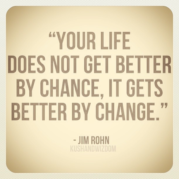 """Your Life Does Not Get Better By Chance, It Gets Better By Change"""