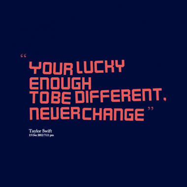 """"""" Your Lucky Enough To Be Different. Never Change """" - Taylor Swift"""