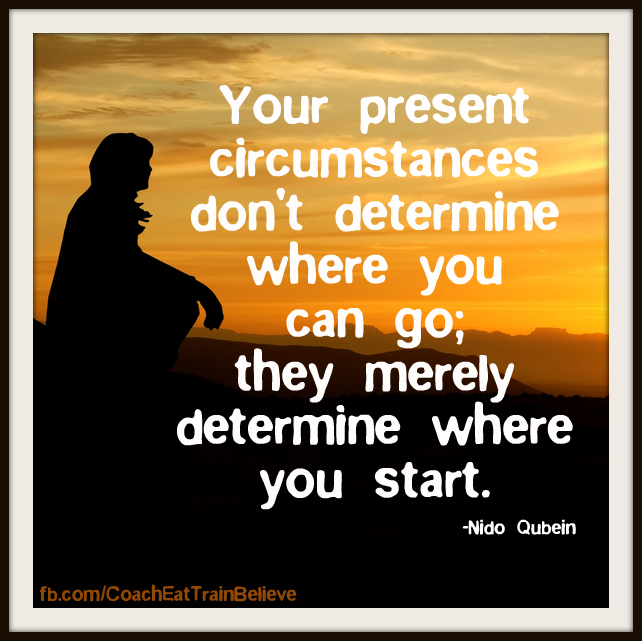 Your Present Circumstances Don't Determine Where You Can Go, They Merely Determine Where You Start