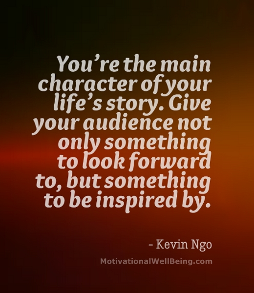 You're The Main Character of Your Life's Story. Give Your Audience Not Only Something To Look Forward To, But Something To Be Inspired By