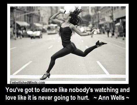 You've Got To Dance Like Nobody's Watching And Love Like It Is Never Going To Hurt
