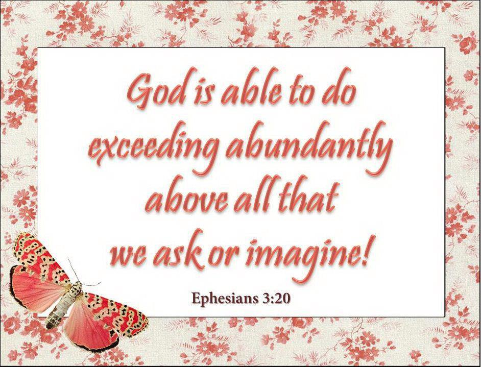 God Is Able To Do Exceeding Abundantly Above All That We Ask Or Imagine. ~
