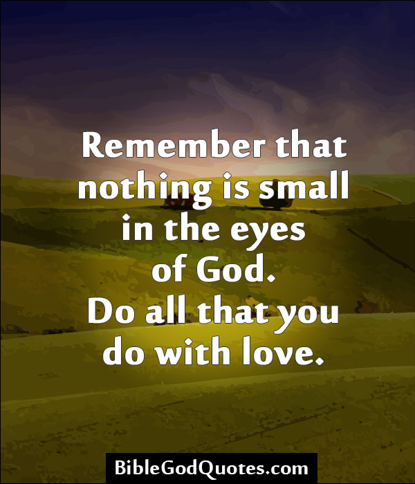 remember that nothing is small in the eyes of god do all