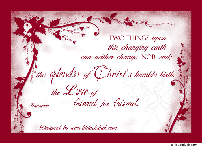 Two Things Upon This Changing Earth Can Neither Change Nor End The Splendor Of Christ's Humbler Birth The Love Of Friend For Friend.