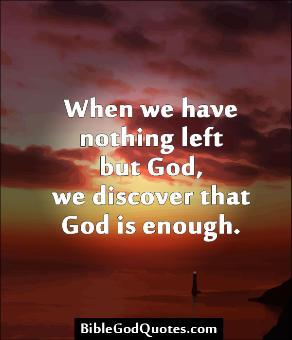 Bible God Quotes Images: When We Have Nothing Left But God, We Discover That God Is