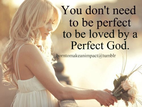 You Donu0027t Need To Be Perfect To Be Loved By A Perfect God.