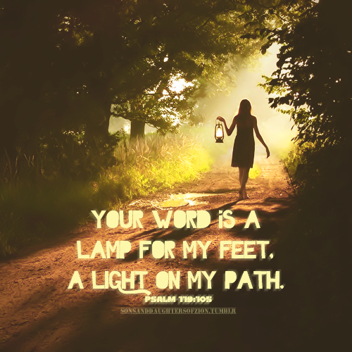 Your Word Is A Lamp For My Feet, A Light On My Path. ~