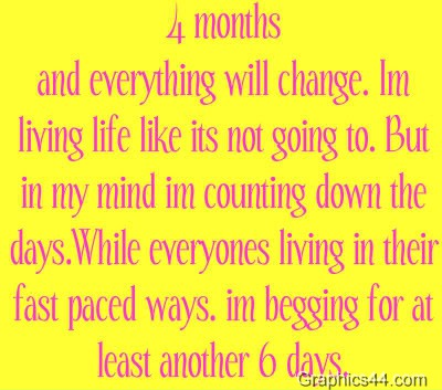 4 Months And Everything Will Change. I'm Living Life Like Its Not Going To. But In My Mind Im Counting Down The Day…