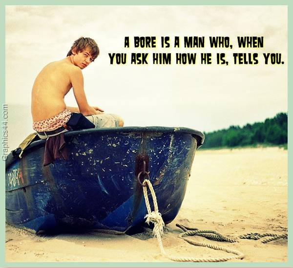 A Bore Is A Man Who, When You Ask Him How He Is, Tells You.