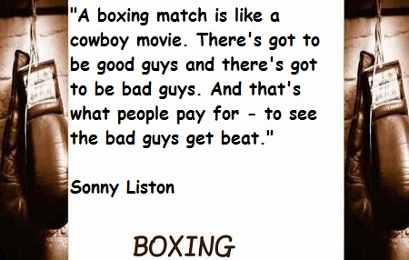 """"""" A Boxing Match Is Like A Cowboy Movie. There's Got To Be Good Guys And There's Got To Be Bad Guys. And That's What People Pay For- To See the Bad Guys Get Beat """" - Sonny Liston"""