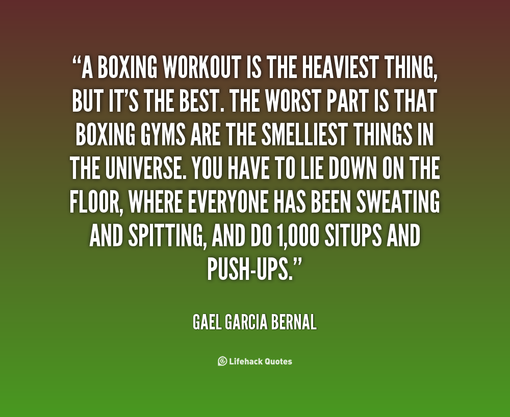 A Boxing Workout Is The Heaviest Thing, But It's The Best. The Worst Part Is That Boxing Gyms Are The Smelliest Things In The Universe… -   Gael Garcia Bernal