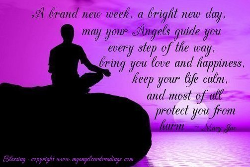 A Brand New Week, A Bright New Day, May Your Angels Guide You Every Step Of The Way..