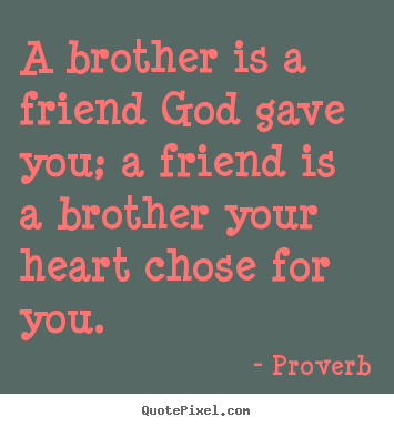 a brother is a friend god gave you a friend is a brother your heart chose for you