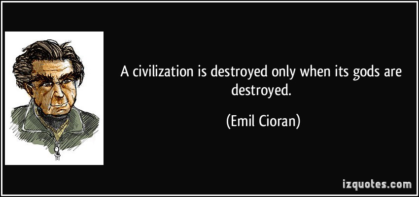 A Civilization Is Destroyed Only When Its Gods Are Destroyed - Emil Cioran