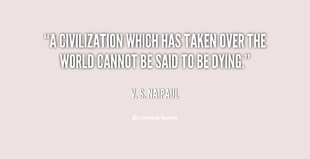""" A Civilization Which Has Taken Over The World Cannot Be Said To Be Dying "" - V. S. Naipaul"