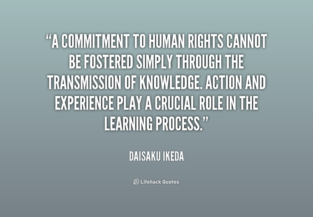 """ A Commitment To Human Rights Cannot Be Fostered Simply Through The Transmission Of Knowledge, Action And Experience Play A Crucial Role In The Learning Process "" - Daisaku Ikeda"