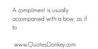 A Compliment Is Usually Accompanied With a Bow, As If To