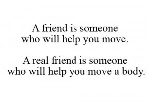 A Friend Is Someone Who Will Help You Move. A Real Friend Is Someone Who Will Help You Move A Body.