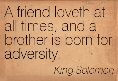 A Friend Loveth At All Times, And A Brother Is Born For Adversity. - King Solomon