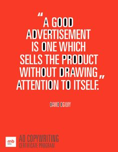 """ A Good Advertisement Is One Which Sells The Product Without Drawing Attention To Itself "" - David Ogilvy"