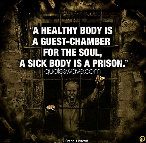 """ A Healthy Body Is A Guest-Chamber For The Soul, A Sick Body Is A Prison """