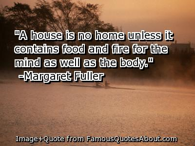 """ A House Is No Home Unless It Contains Food And Fire For The Mind As Well As The Body "" - Margaret Fuller"
