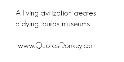 A Living Civilization Creates A Dying, Builds Museums