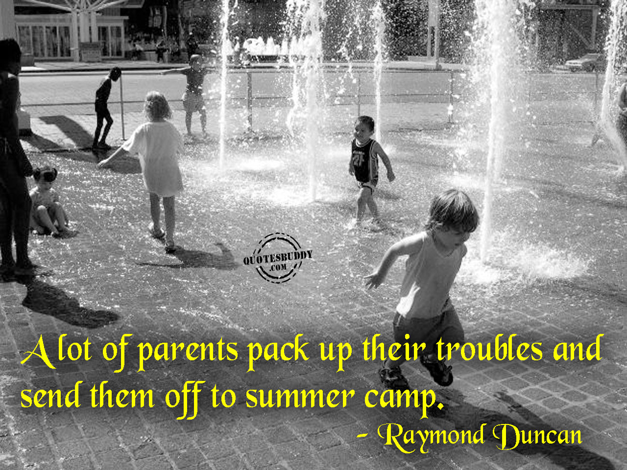 A Lot Of Parents Pack Up Their Troubles And Send Them Off To Summer Camp. - Raymond Duncan