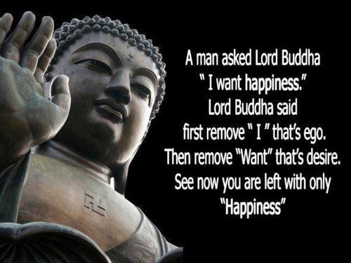 """A Man Asked Lord Buddha """" I Want Happiness """". Lord Buddha Said First Remove """"I"""" That's Ego. Then Remove """"Want"""" That's Desire. See Now You Are Left With Only """"Happiness """""""