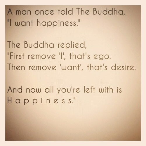 A Man Once Told The Buddha 'I Want Happiness'. The Buddha Replied 'First Remove 'I' That's Ego. Then Remove 'Want', That's Desire. And Now All You're Left With Is Happiness ""