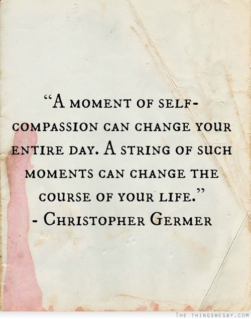 """"""" A Moment Of Self-Compassion Can Change Your Entire Day. A String Of Such Moments Can Change The Course Of Your Life """" - Christopher Germer"""