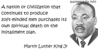 A Nation Or Civilization That Continues To Produce Soft Minded Men Purchases Its Own Spiritual Death On The Installment Plan. - Martin Luther King Jr.
