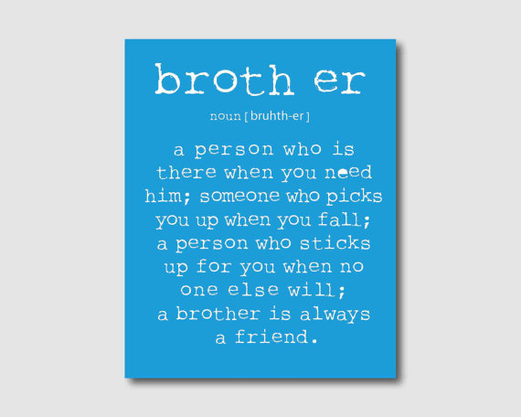 A Person Who Is There When You Need Him, Someone Who Picks You Up When You Fall, A Person Who Sticks Up For You When To One Else Will A Brother Is Always A Friend.