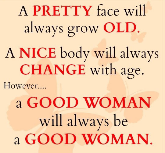 A Pretty Face Will Always Grow Old. A Nice Body Will Always Change With Age. However A Good Woman Will Always Be A Good Woman.