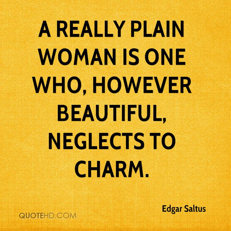 A Really Plain Woman Is One Who, However Beautiful, Neglects To Charm. - Edgar Saltus