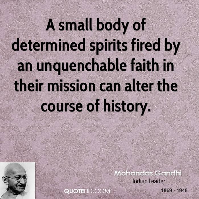 A Small Body Of Determined Spirits Fired By An Unquenchable Faith In Their Mission Can Alter The Course Of History. - Mohandas Gandhi