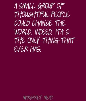 A Small Group Of Thoughtful People Could Change The World. Indeed, It's The Only Thing That Ever Has. - Margaret Mead