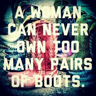 A Woman Can Never Own Too Many Pairs Of Boots. ~ Clothing Quotes