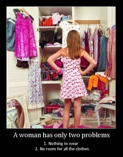 A Woman Has Only Two Problems, 1. Nothing To Wear 2. No Room For All The Clothes.