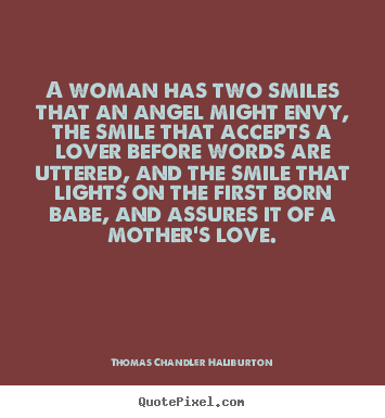 A Woman Has Two Smiles That An Angel Might Envy, The Smile That Accepts A Lover Before Words Are Uttered, And The Smile That Lights On The First Born Babe, And Assures It For A Mother's Love.